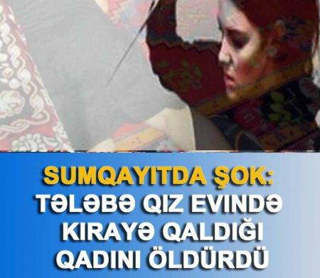 SUMQAYITDA ŞOK: tələbə qız evində kirayə qaldığı qadını öldürdü- YENİLƏNİR